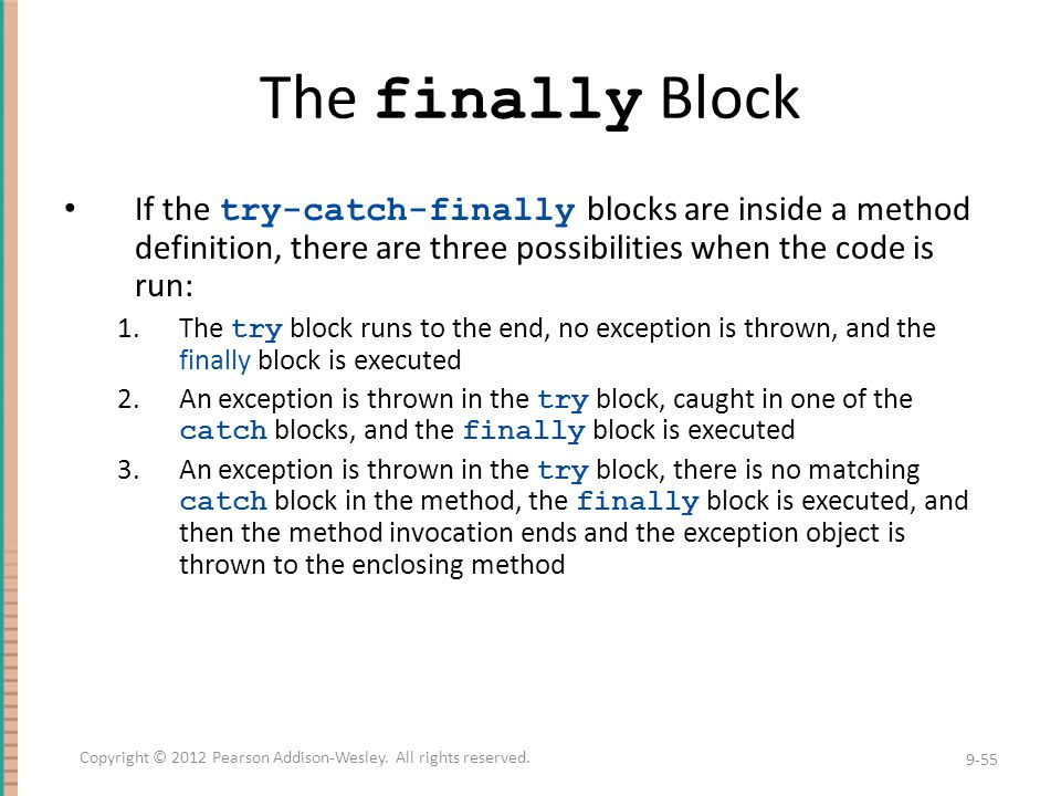 The finally Block If the try-catch-finally blocks are inside a method definition, there are three possibilities when the code is run: 1.The try block runs to the end, no exception is thrown, and the finally block is executed 2.An exception is thrown in the try block, caught in one of the catch blocks, and the finally block is executed 3.An exception is thrown in the try block, there is no matching catch block in the method, the finally block is executed, and then the method invocation ends and the exception object is thrown to the enclosing method 9-55 Copyright © 2012 Pearson Addison-Wesley.