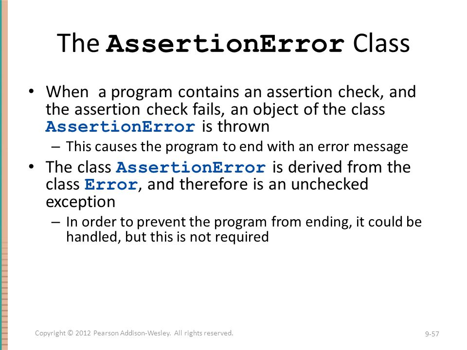 The AssertionError Class When a program contains an assertion check, and the assertion check fails, an object of the class AssertionError is thrown – This causes the program to end with an error message The class AssertionError is derived from the class Error, and therefore is an unchecked exception – In order to prevent the program from ending, it could be handled, but this is not required 9-57 Copyright © 2012 Pearson Addison-Wesley.