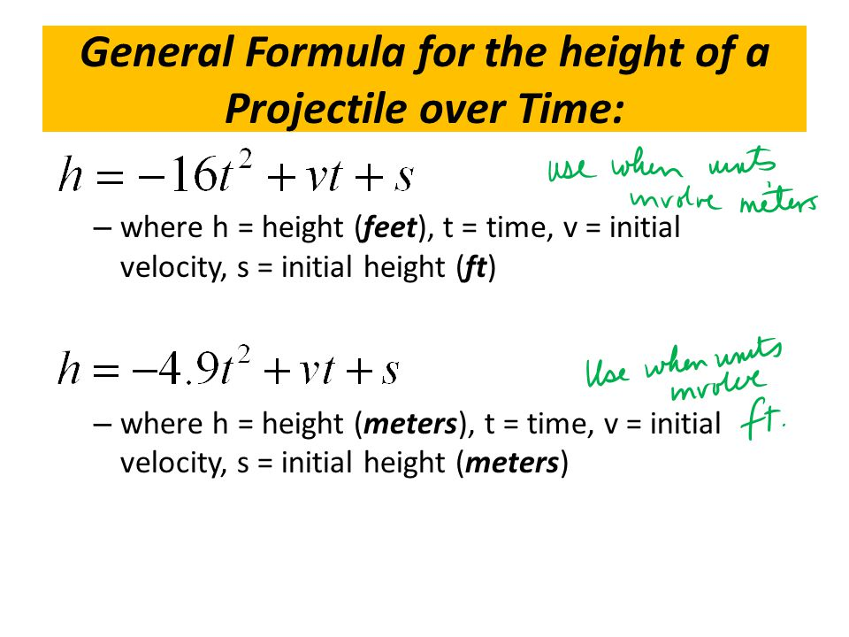 General Formula for the height of a Projectile over Time: – where h = height (feet), t = time, v = initial velocity, s = initial height (ft) – where h