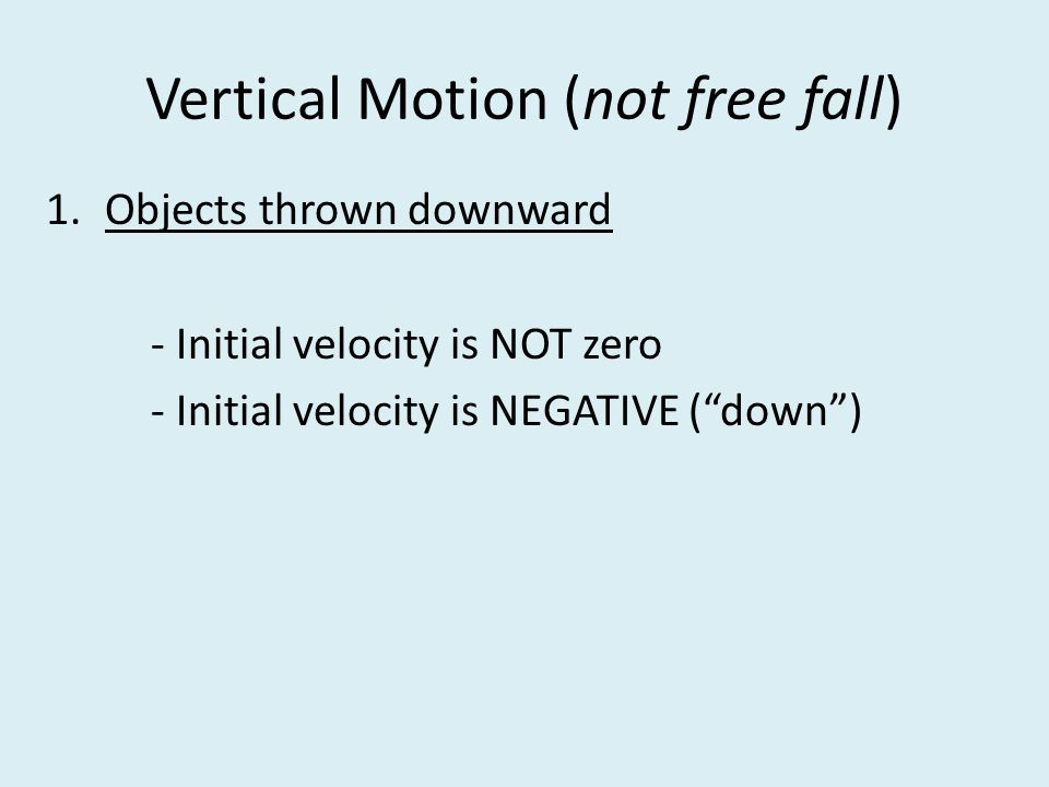 Vertical Motion (not free fall) 1.Objects thrown downward - Initial velocity is NOT zero - Initial velocity is NEGATIVE ( down )