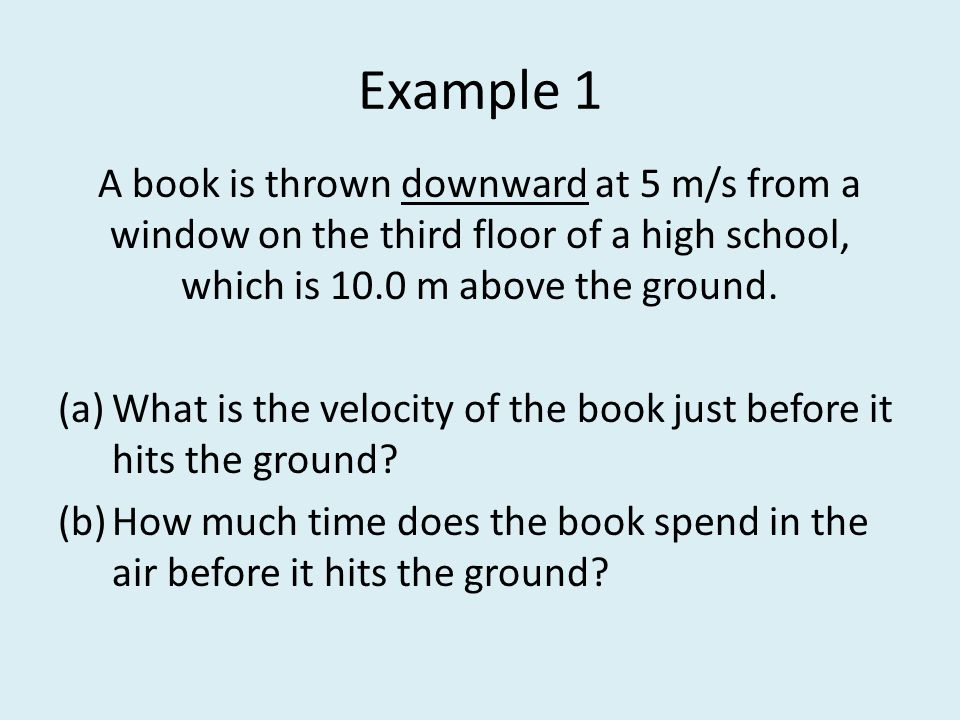 Example 1 A book is thrown downward at 5 m/s from a window on the third floor of a high school, which is 10.0 m above the ground.
