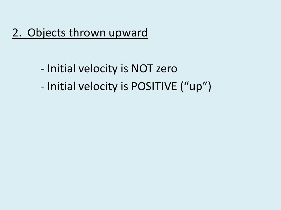 2. Objects thrown upward - Initial velocity is NOT zero - Initial velocity is POSITIVE ( up )