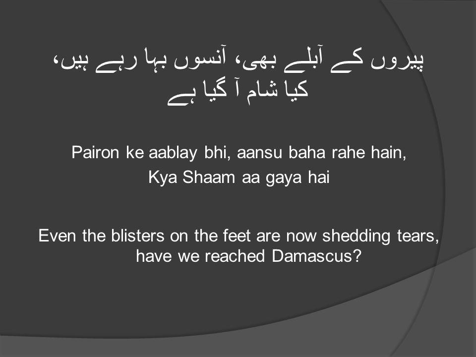 پیروں کے آبلے بھی، آنسوں بہا رہے ہیں، کیا شام آ گیا ہے Pairon ke aablay bhi, aansu baha rahe hain, Kya Shaam aa gaya hai Even the blisters on the feet are now shedding tears, have we reached Damascus?