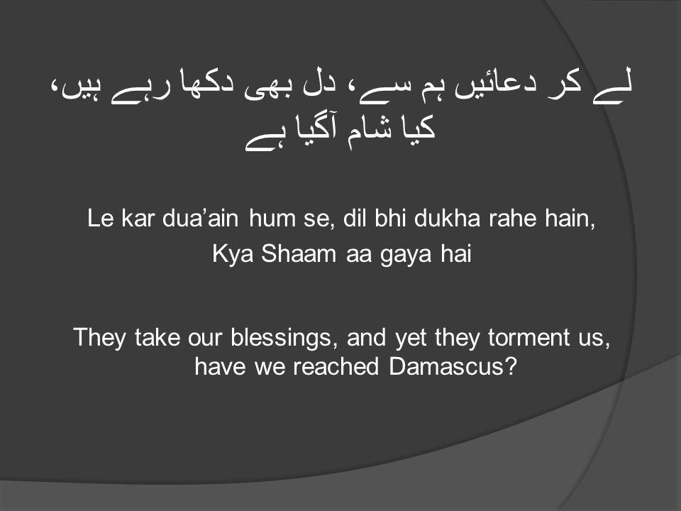 لے کر دعائیں ہم سے، دل بھی دکھا رہے ہیں، کیا شام آگیا ہے Le kar dua'ain hum se, dil bhi dukha rahe hain, Kya Shaam aa gaya hai They take our blessings, and yet they torment us, have we reached Damascus?