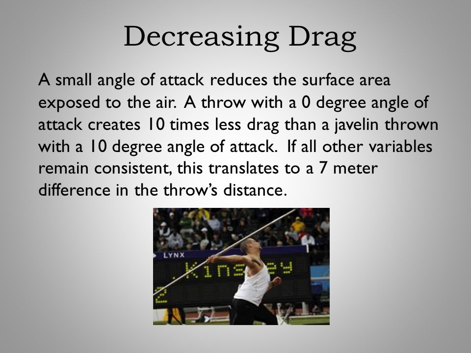 Decreasing Drag A small angle of attack reduces the surface area exposed to the air. A throw with a 0 degree angle of attack creates 10 times less dra