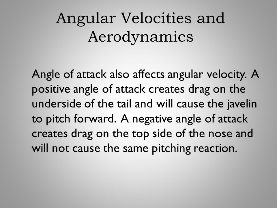 Angle of attack also affects angular velocity. A positive angle of attack creates drag on the underside of the tail and will cause the javelin to pitc