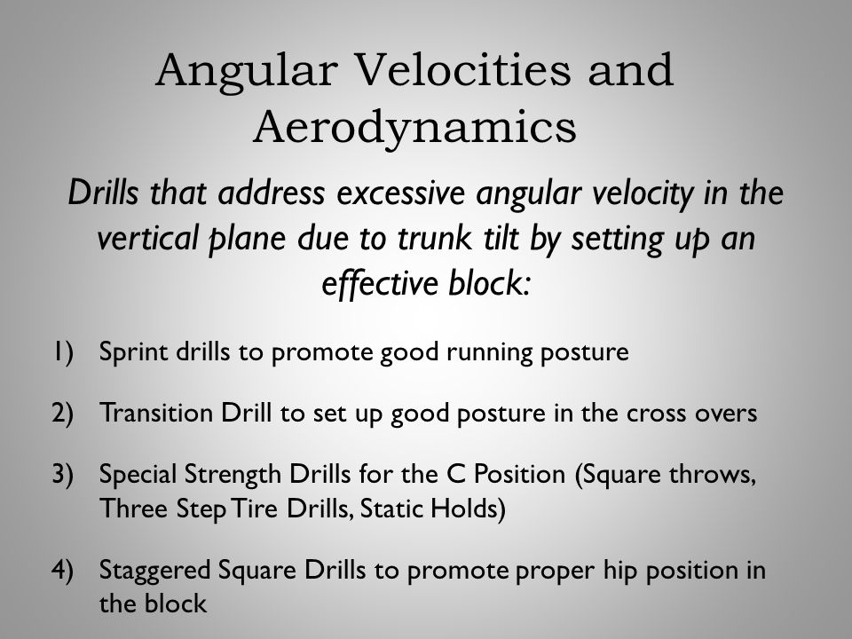 Drills that address excessive angular velocity in the vertical plane due to trunk tilt by setting up an effective block: 1)Sprint drills to promote go