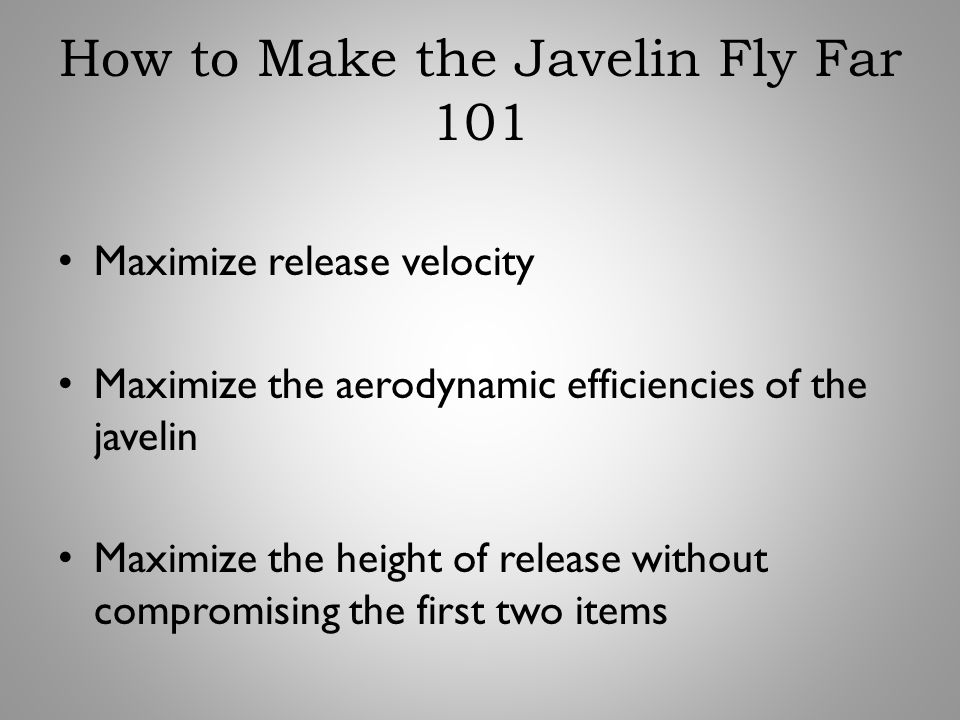How to Make the Javelin Fly Far 101 Maximize release velocity Maximize the aerodynamic efficiencies of the javelin Maximize the height of release with