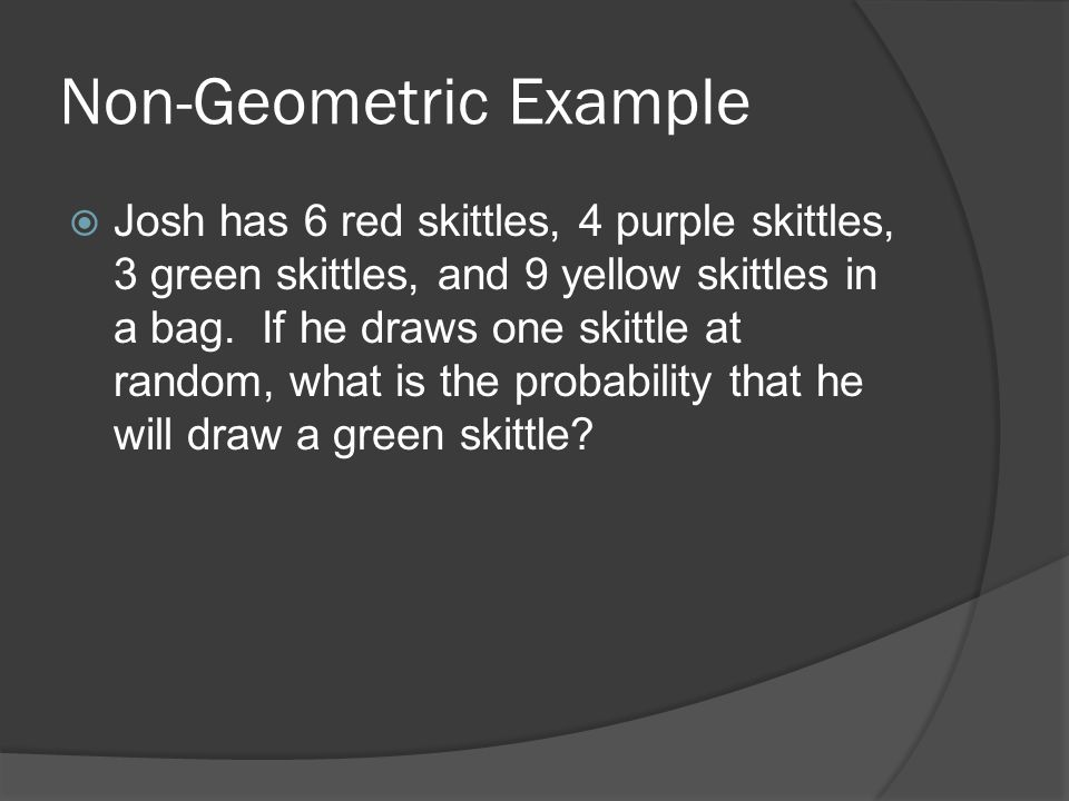 Non-Geometric Example  Josh has 6 red skittles, 4 purple skittles, 3 green skittles, and 9 yellow skittles in a bag. If he draws one skittle at rando