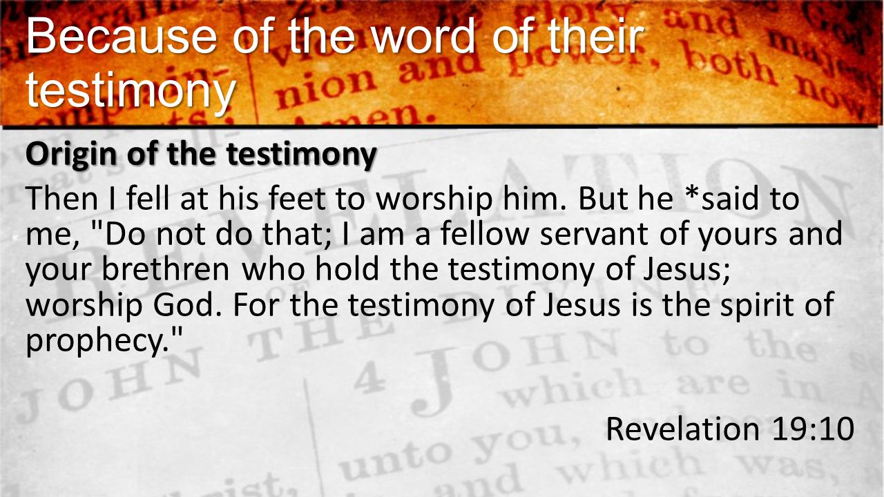 Because of the word of their testimony Origin of the testimony Then I fell at his feet to worship him.