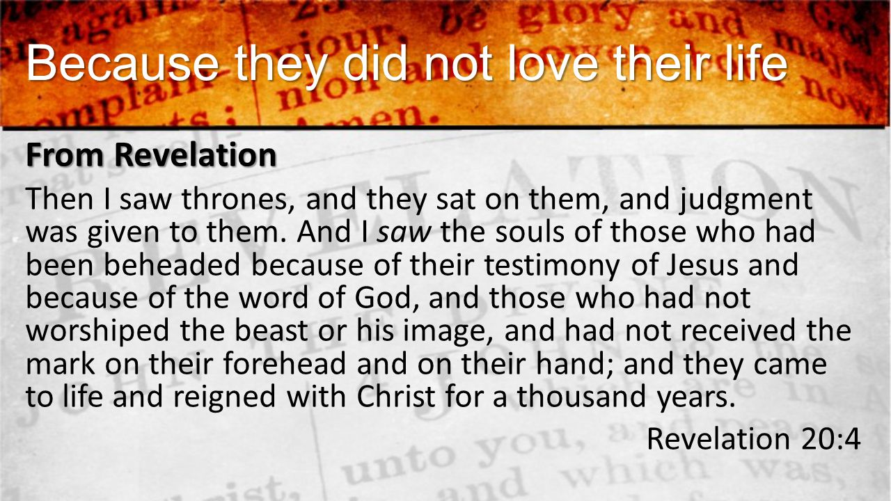 Because they did not love their life From Revelation Then I saw thrones, and they sat on them, and judgment was given to them.