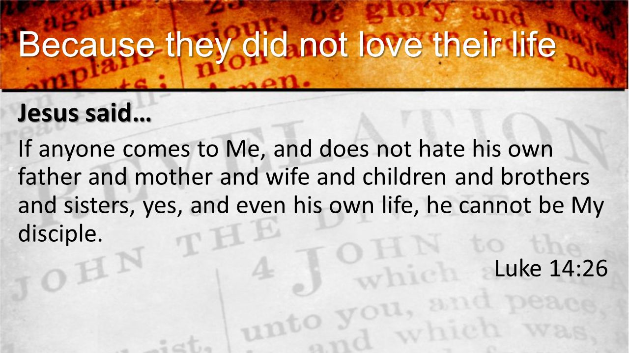 Because they did not love their life Jesus said… If anyone comes to Me, and does not hate his own father and mother and wife and children and brothers and sisters, yes, and even his own life, he cannot be My disciple.
