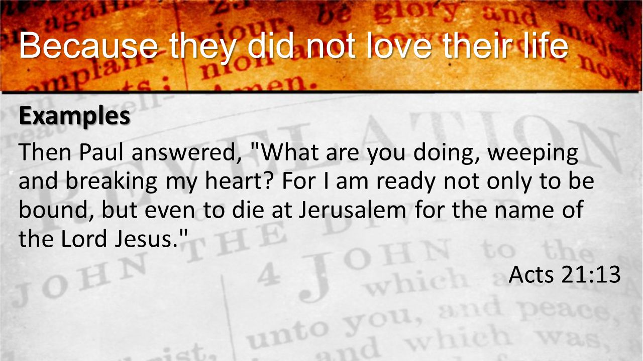 Because they did not love their life Examples Then Paul answered, What are you doing, weeping and breaking my heart.