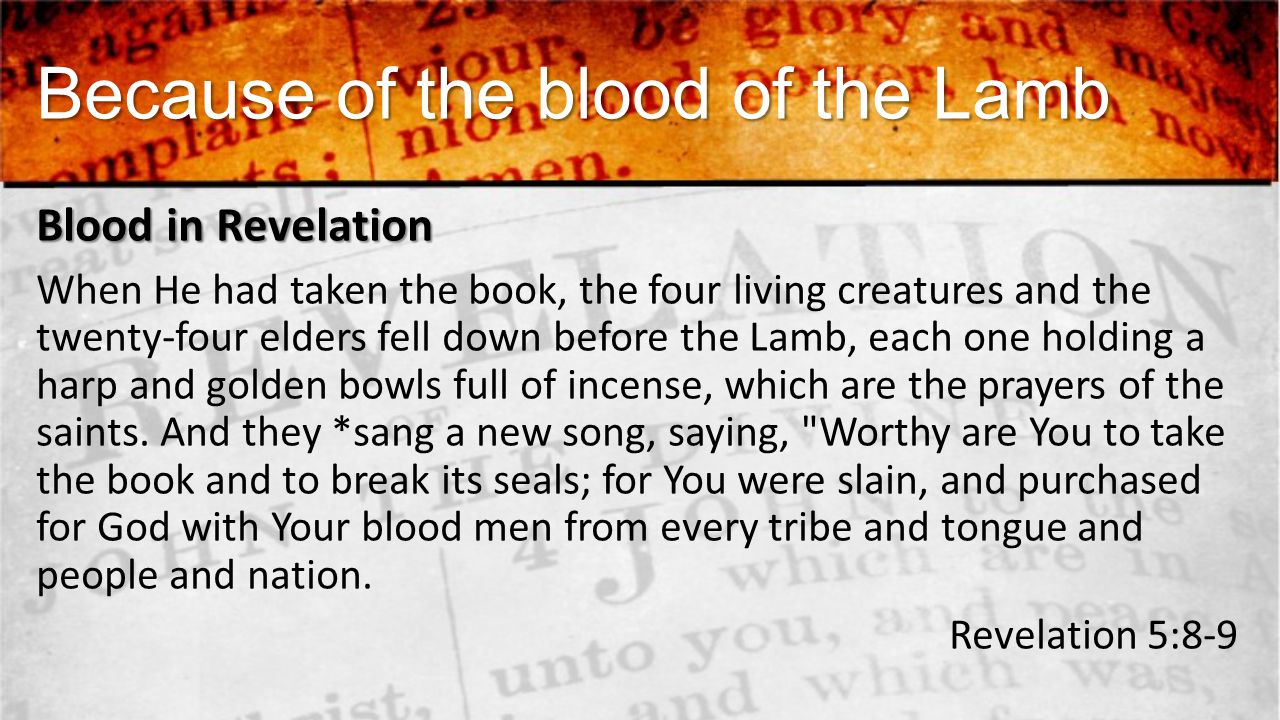 Because of the blood of the Lamb Blood in Revelation When He had taken the book, the four living creatures and the twenty-four elders fell down before the Lamb, each one holding a harp and golden bowls full of incense, which are the prayers of the saints.
