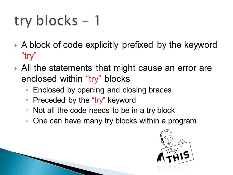  A block of code explicitly prefixed by the keyword try  All the statements that might cause an error are enclosed within try blocks ◦ Enclosed by opening and closing braces ◦ Preceded by the try keyword ◦ Not all the code needs to be in a try block ◦ One can have many try blocks within a program
