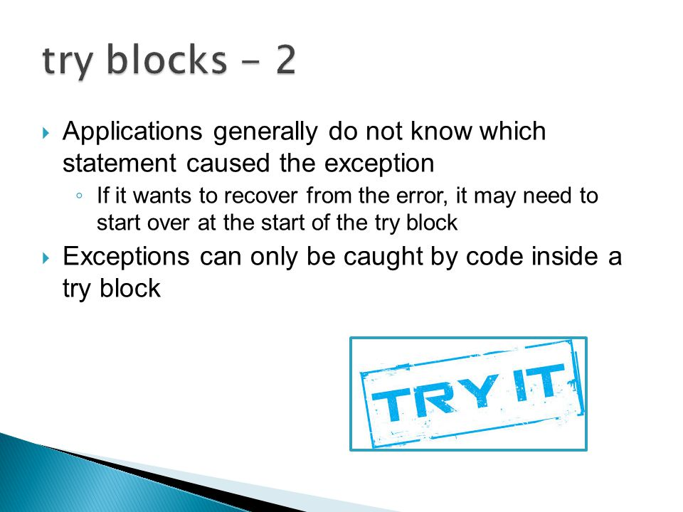  Applications generally do not know which statement caused the exception ◦ If it wants to recover from the error, it may need to start over at the start of the try block  Exceptions can only be caught by code inside a try block