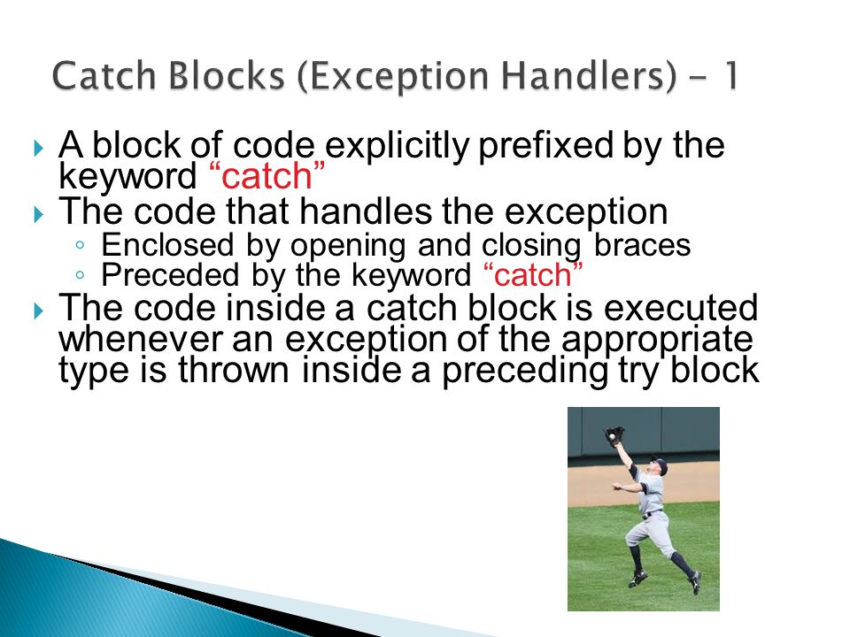 " A block of code explicitly prefixed by the keyword ""catch""  The code that handles the exception ◦ Enclosed by opening and closing braces ◦ Preceded"
