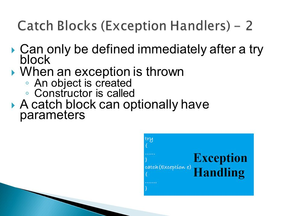  Can only be defined immediately after a try block  When an exception is thrown ◦ An object is created ◦ Constructor is called  A catch block can optionally have parameters