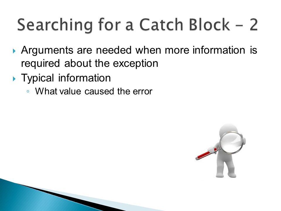  Arguments are needed when more information is required about the exception  Typical information ◦ What value caused the error