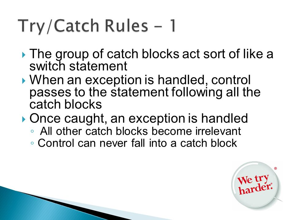  The group of catch blocks act sort of like a switch statement  When an exception is handled, control passes to the statement following all the catch blocks  Once caught, an exception is handled ◦ All other catch blocks become irrelevant ◦ Control can never fall into a catch block