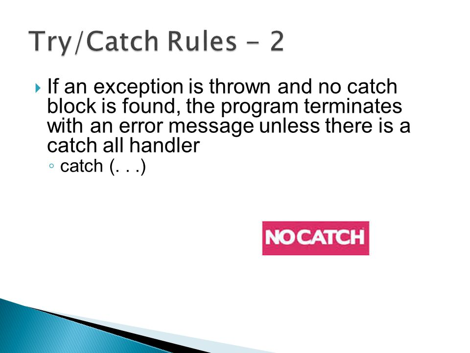  If an exception is thrown and no catch block is found, the program terminates with an error message unless there is a catch all handler ◦ catch (...)