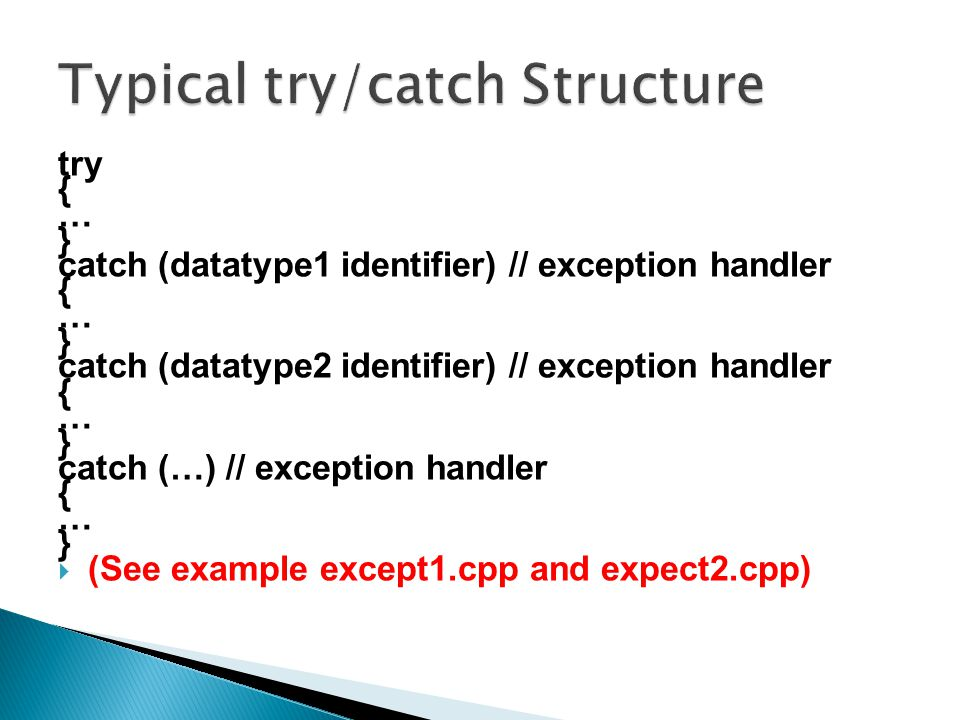 try { … } catch (datatype1 identifier) // exception handler { … } catch (datatype2 identifier) // exception handler { … } catch (…) // exception handler { … }  (See example except1.cpp and expect2.cpp)
