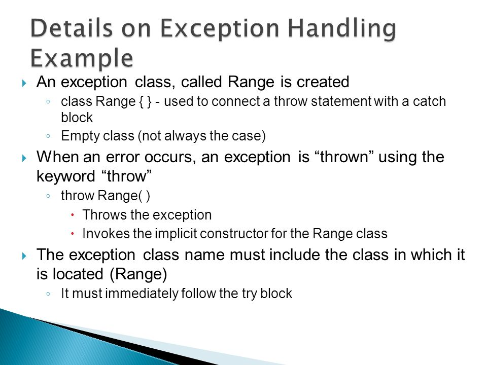  An exception class, called Range is created ◦ class Range { } - used to connect a throw statement with a catch block ◦ Empty class (not always the case)  When an error occurs, an exception is thrown using the keyword throw ◦ throw Range( )  Throws the exception  Invokes the implicit constructor for the Range class  The exception class name must include the class in which it is located (Range) ◦ It must immediately follow the try block