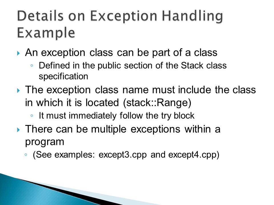 An exception class can be part of a class ◦ Defined in the public section of the Stack class specification  The exception class name must include the class in which it is located (stack::Range) ◦ It must immediately follow the try block  There can be multiple exceptions within a program ◦ (See examples: except3.cpp and except4.cpp)