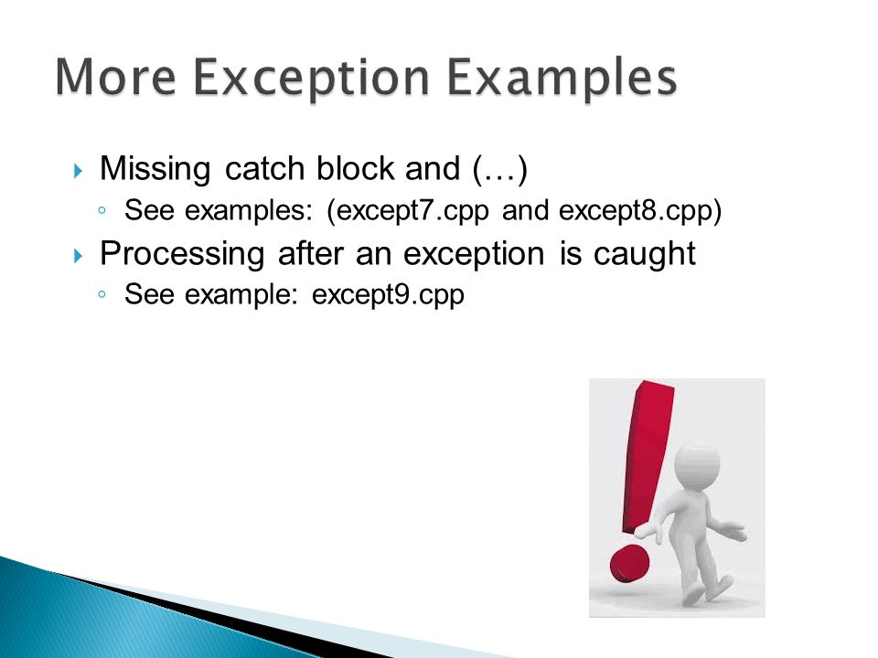  Missing catch block and (…) ◦ See examples: (except7.cpp and except8.cpp)  Processing after an exception is caught ◦ See example: except9.cpp