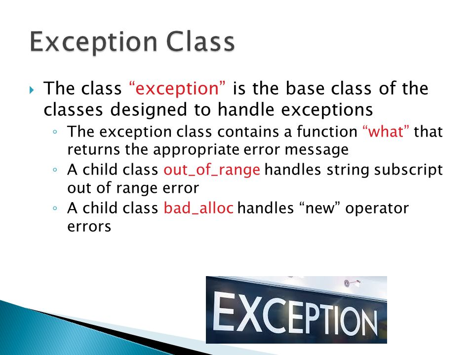  The class exception is the base class of the classes designed to handle exceptions ◦ The exception class contains a function what that returns the appropriate error message ◦ A child class out_of_range handles string subscript out of range error ◦ A child class bad_alloc handles new operator errors