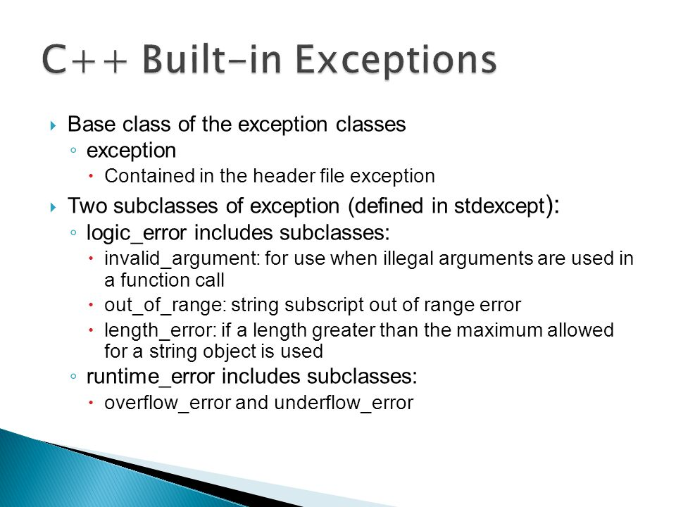  Base class of the exception classes ◦ exception  Contained in the header file exception  Two subclasses of exception (defined in stdexcept ): ◦ lo