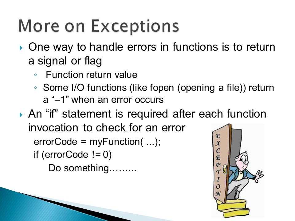  Generate an exception – throwing a exception  Control does not return to the location that caused the exception (throw point) after the exception is handled  Throwing an exception ◦ Act like goto statements ◦ Control goes to the exception handler (catch block) and then falls through to the code following the catch block