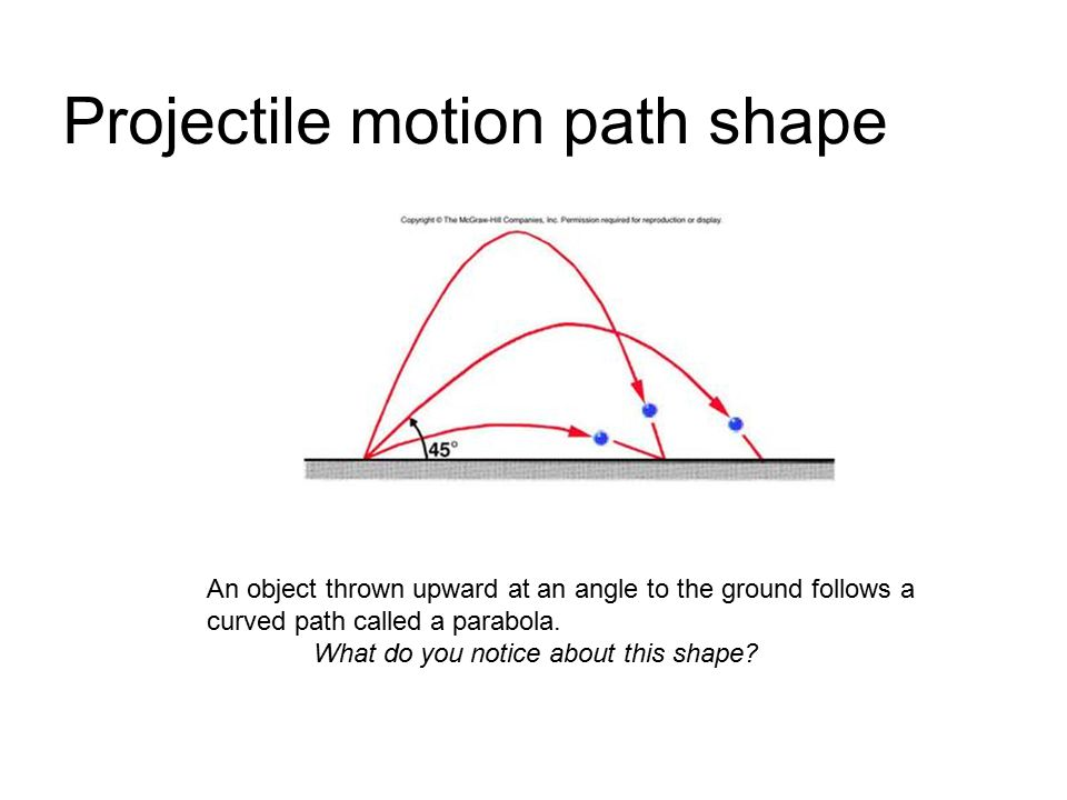 Projectile motion path shape An object thrown upward at an angle to the ground follows a curved path called a parabola. What do you notice about this