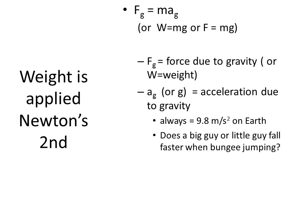 Weight is applied Newton's 2nd F g = ma g (or W=mg or F = mg) – F g = force due to gravity ( or W=weight) – a g (or g) = acceleration due to gravity always = 9.8 m/s 2 on Earth Does a big guy or little guy fall faster when bungee jumping?