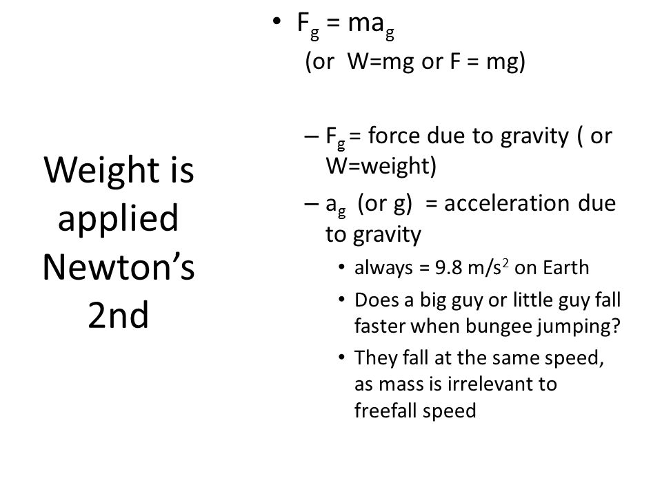 Weight is applied Newton's 2nd F g = ma g (or W=mg or F = mg) – F g = force due to gravity ( or W=weight) – a g (or g) = acceleration due to gravity a