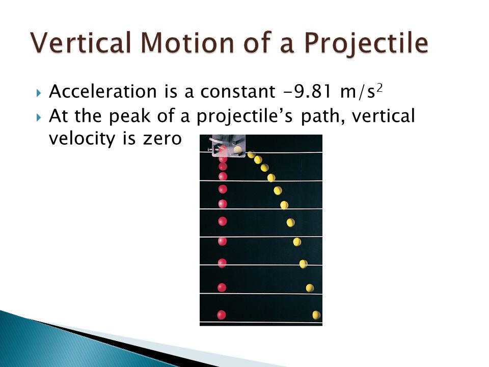  Acceleration is a constant -9.81 m/s 2  At the peak of a projectile's path, vertical velocity is zero