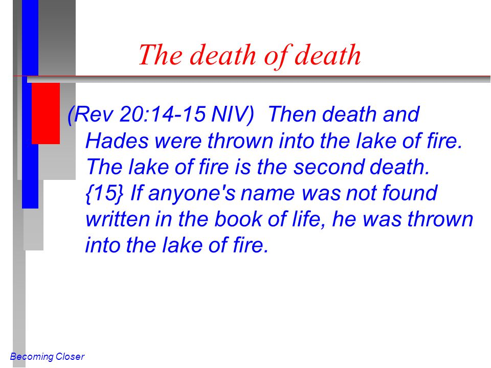 Becoming Closer The death of death (Rev 20:14-15 NIV) Then death and Hades were thrown into the lake of fire.