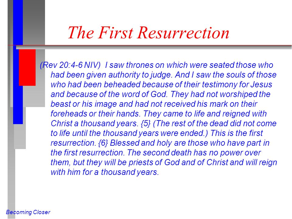 Becoming Closer The First Resurrection (Rev 20:4-6 NIV) I saw thrones on which were seated those who had been given authority to judge.