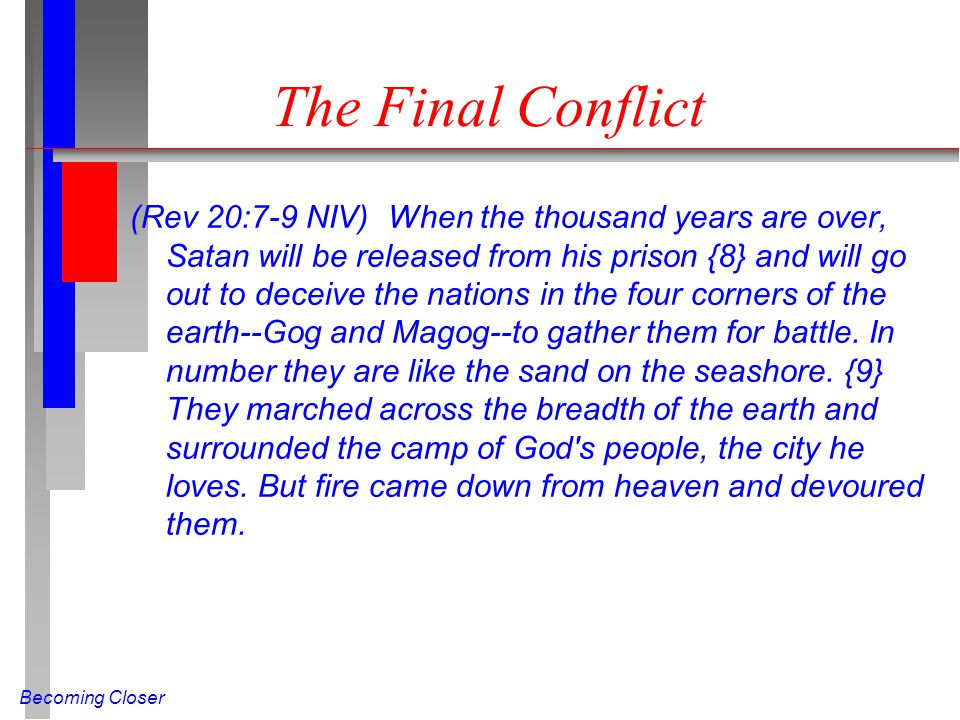 Becoming Closer The Final Conflict (Rev 20:7-9 NIV) When the thousand years are over, Satan will be released from his prison {8} and will go out to deceive the nations in the four corners of the earth--Gog and Magog--to gather them for battle.