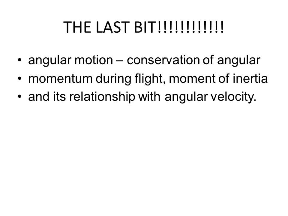 THE LAST BIT!!!!!!!!!!!! angular motion – conservation of angular momentum during flight, moment of inertia and its relationship with angular velocity