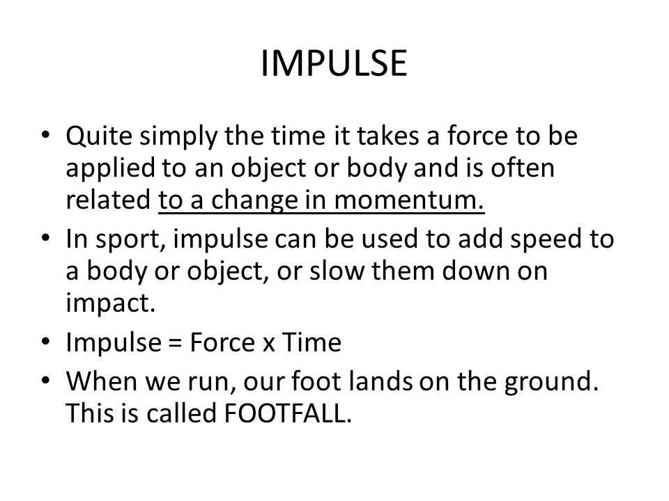 IMPULSE Quite simply the time it takes a force to be applied to an object or body and is often related to a change in momentum.