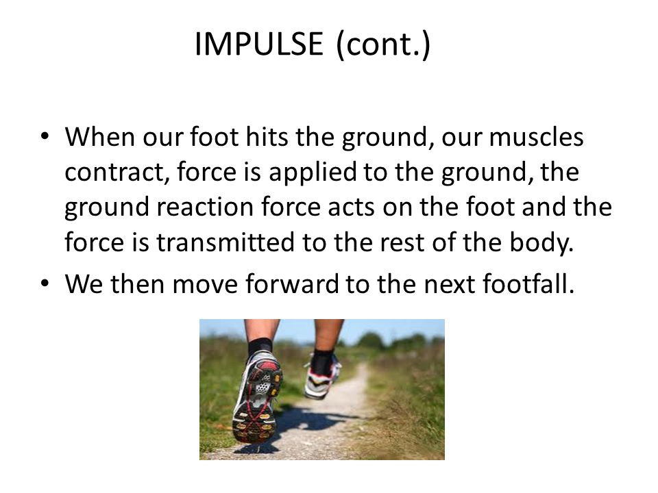 IMPULSE (cont.) When our foot hits the ground, our muscles contract, force is applied to the ground, the ground reaction force acts on the foot and the force is transmitted to the rest of the body.