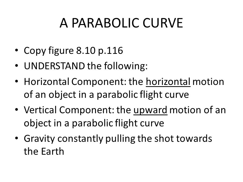 A PARABOLIC CURVE Copy figure 8.10 p.116 UNDERSTAND the following: Horizontal Component: the horizontal motion of an object in a parabolic flight curve Vertical Component: the upward motion of an object in a parabolic flight curve Gravity constantly pulling the shot towards the Earth
