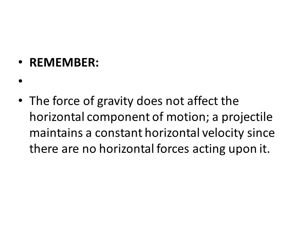REMEMBER: The force of gravity does not affect the horizontal component of motion; a projectile maintains a constant horizontal velocity since there are no horizontal forces acting upon it.