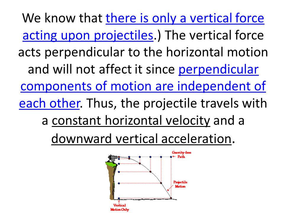 We know that there is only a vertical force acting upon projectiles.) The vertical force acts perpendicular to the horizontal motion and will not affect it since perpendicular components of motion are independent of each other.