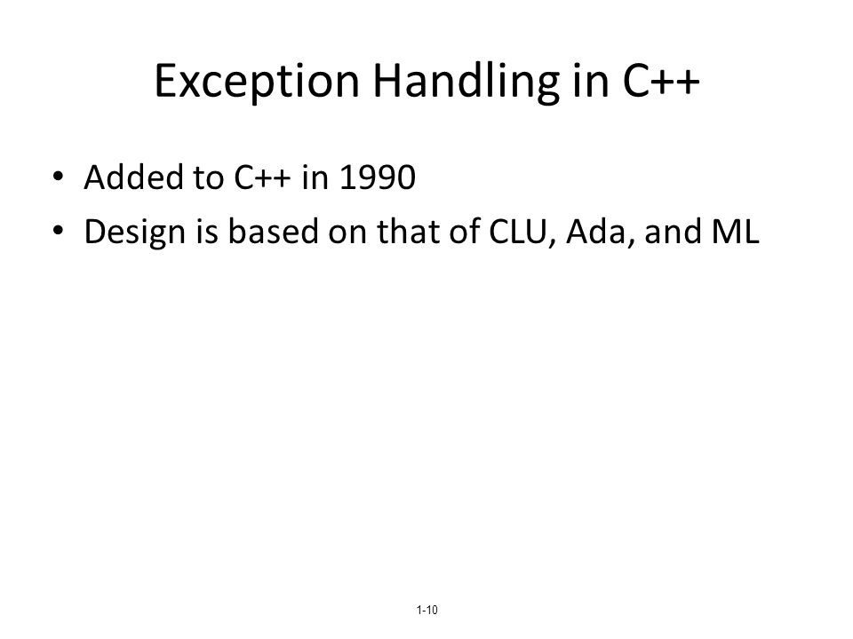 1-10 Exception Handling in C++ Added to C++ in 1990 Design is based on that of CLU, Ada, and ML