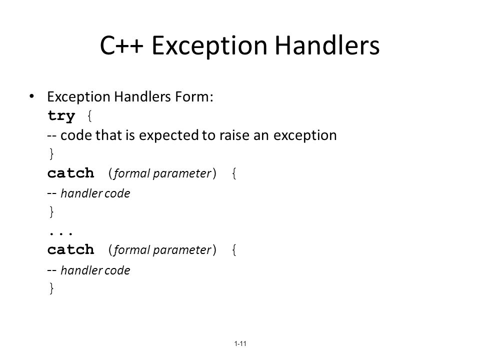 1-11 C++ Exception Handlers Exception Handlers Form: try { -- code that is expected to raise an exception } catch ( formal parameter ) { -- handler co