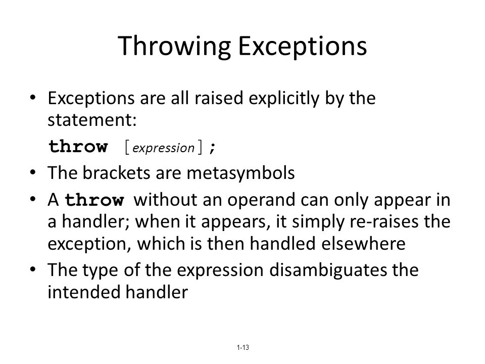 1-13 Throwing Exceptions Exceptions are all raised explicitly by the statement: throw [ expression ]; The brackets are metasymbols A throw without an