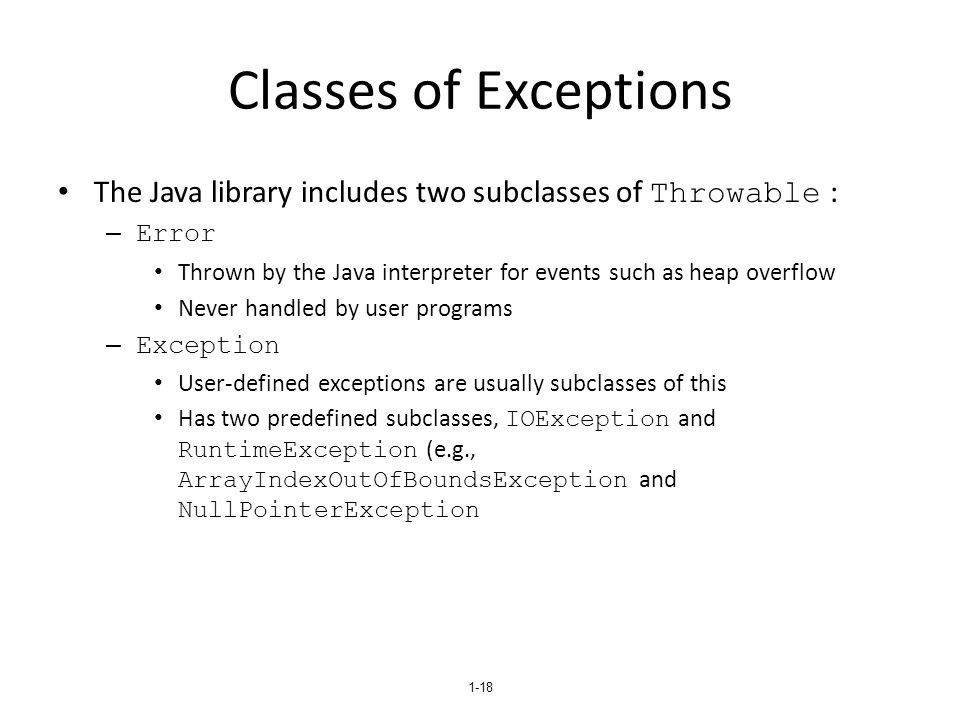 1-18 Classes of Exceptions The Java library includes two subclasses of Throwable : – Error Thrown by the Java interpreter for events such as heap over