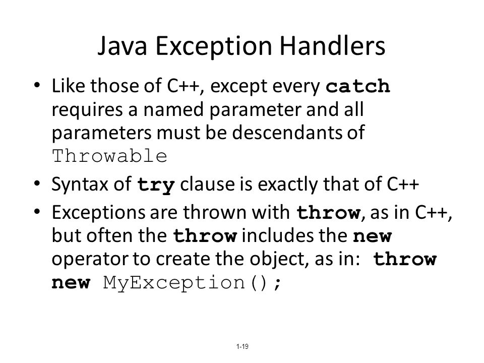 1-19 Java Exception Handlers Like those of C++, except every catch requires a named parameter and all parameters must be descendants of Throwable Synt
